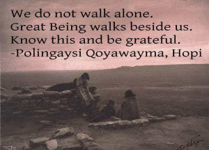 ... walks beside us. Know this and be Grateful -Polingaysi Qoyawayma, Hopi