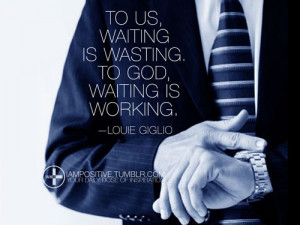 To us, waiting is wasting. To God, waiting is working. —Louie Giglio