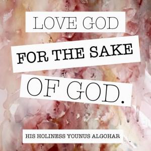 Love God for the sake of God.' - His Holiness Younus AlGohar