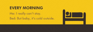 ... really can't stayBed: But baby, it's cold outside Funny Mornings Quote