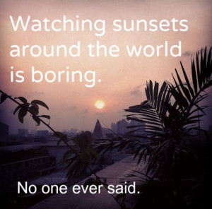 Travel quote 7 quot Watching sunsets around the world is boring No one