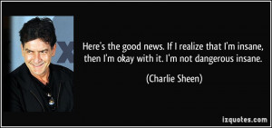... , then I'm okay with it. I'm not dangerous insane. - Charlie Sheen