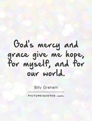 God's mercy and grace give me hope, for myself, and for our world.