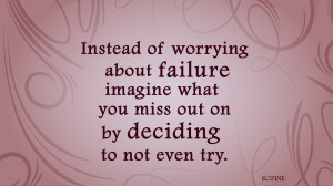 Instead of worrying about failure, imagine what you miss out on by ...