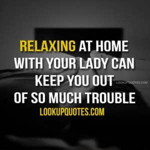 Relaxing at home with your lady can keep you out of so much trouble.