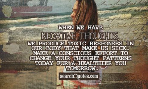 When we have negative thoughts, we produce toxic responses in our body ...