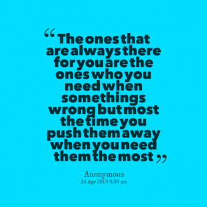 Quotes Picture: the ones that are always there for you are the ones ...