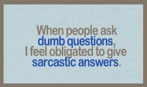 Ask Dumb Questions Obligated Give Sarcastic Answers Funny Quote