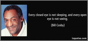 ... eye is not sleeping, and every open eye is not seeing. - Bill Cosby