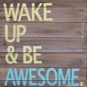 wake and be awesome everyday you have a chance to wake up and be ...