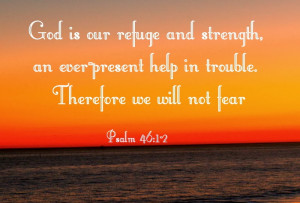 God is our refuge and strength, an ever-present help in trouble