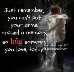 ... can't put your arms around a memory, so Hug someone you love, today