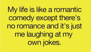 My life is like a romantic comedy except there's no romance and ...