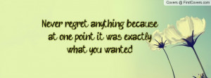 Never regret anything because at one point it was exactly what you ...