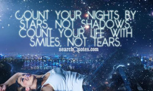 ... nights by stars, not shadows; count your life with smiles, not tears