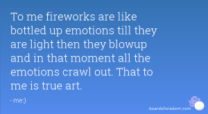 To me fireworks are like bottled up emotions till they are light then ...