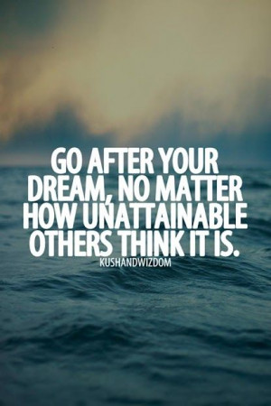 Go after your dreams . . .