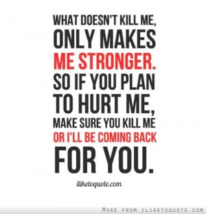 doesn't kill me, only makes me stronger. So if you plan to hurt me ...