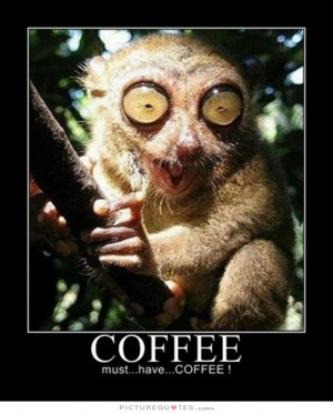 Coffee - Must.. Have... COFFEE!!! Quote   Picture Quotes & Sayings