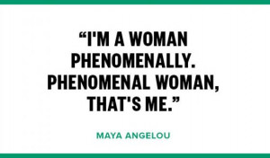 "... woman phenomenally. Phenomenal woman that's me.""- Maya Angelou"