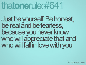 Just be yourself. Be honest, be real and be fearless, because you ...