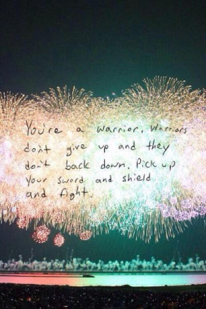 You're a warrior, warriors don't give up and they don't back down ...