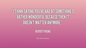 think saying you're bad at something is rather wonderful because ...