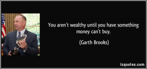 You aren't wealthy until you have something money can't buy. - Garth ...