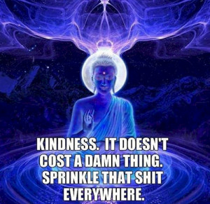 Kindness - it doesn't cost a damn thing, sprinkle that shit everywhere