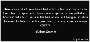 There is an upstart crow, beautified with our feathers, that with his ...