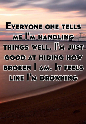 ... just good at hiding how broken I am. It feels like I'm drowning
