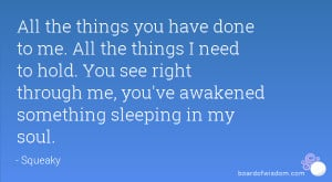 ... You see right through me, you've awakened something sleeping in my