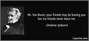 ... may be leaving you but my friends never leave me. - Andrew Jackson