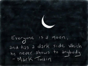 Every one is a moon, and has a dark side which he never shows to ...