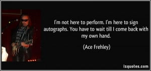 quote-i-m-not-here-to-perform-i-m-here-to-sign-autographs-you-have-to ...