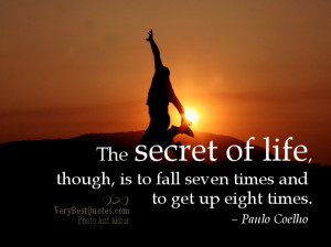 The secret of life, though, is to fall seven times and to get up eight ...