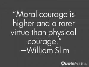 william slim quotes moral courage is higher and a rarer virtue than ...