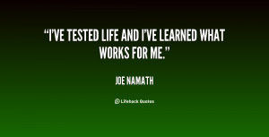 ve tested life and I've learned what works for me.""