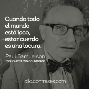 todo el mundo está loco, estar cuerdo es una locura - Paul Samuelson ...