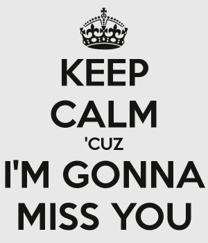 KEEP CALM 'CUZ I'M GONNA MISS YOU