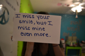 """Miss Your Smile, But I Miss Mine Even More """" ~ Sad Quote"""