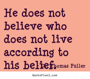 ... quotes - He does not believe who does not live according to his belief