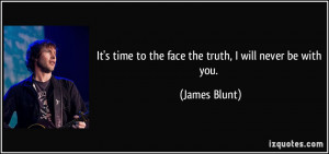 It's time to the face the truth, I will never be with you. - James ...