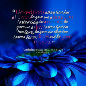 Quotes Picture: i asked god i asked god for a flower, he gave me a ...