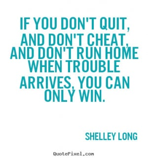 If you don't quit, and don't cheat, and don't run home when trouble ...