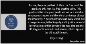 For me, the principal fact of life is the free mind. For good and evil ...