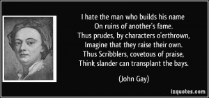 hate the man who builds his name On ruins of another's fame. Thus ...