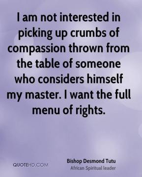 am not interested in picking up crumbs of compassion thrown from the ...