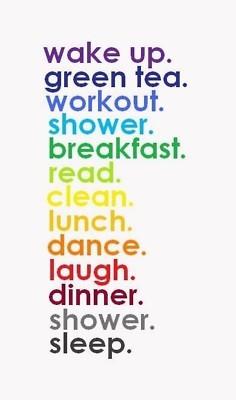 wake up.green tea. workout. shower. breakfast. read. clean. lunch ...