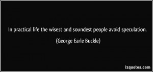 ... wisest and soundest people avoid speculation. - George Earle Buckle